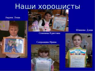 Наши хорошисты   Шишова Даша Семенова Кристина Сапрыкина Ирина Авдеев Л