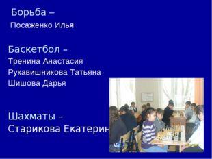 Борьба – Посаженко Илья Баскетбол – Тренина Анастасия Рукавишникова Татьяна