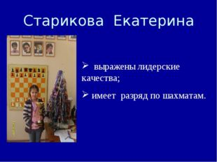 Старикова Екатерина выражены лидерские качества; имеет разряд по шахматам.