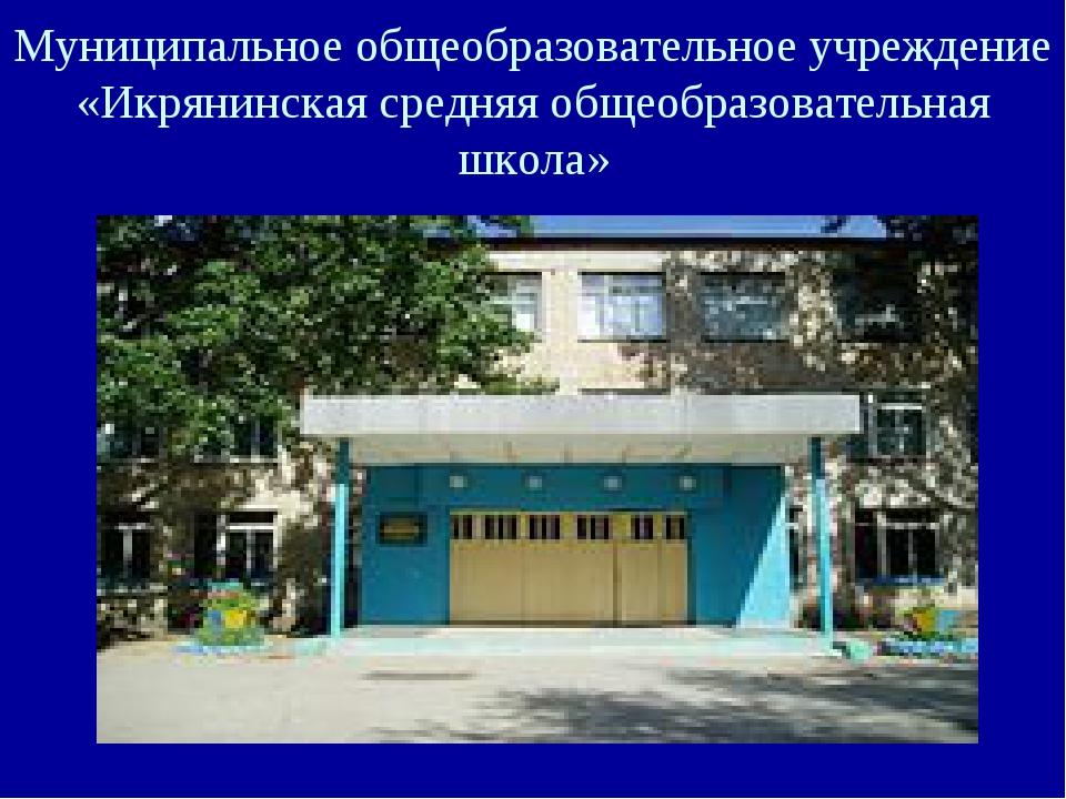 Муниципальное общеобразовательное учреждение «Икрянинская средняя общеобразов...