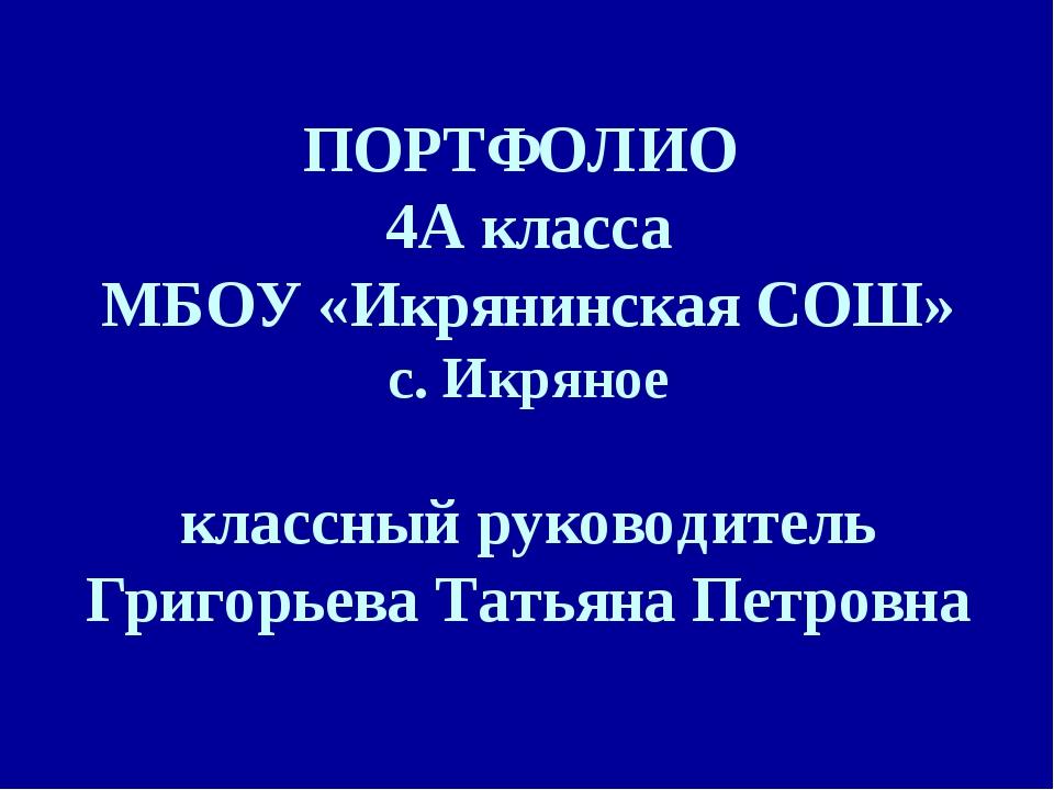 ПОРТФОЛИО 4А класса МБОУ «Икрянинская СОШ» с. Икряное классный руководитель Г...