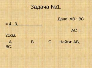 Задача №1. Дано: АВ : ВС = 4 : 3, АС = 21см. А В С Найти: АВ, ВС.