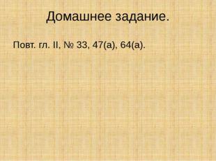 Домашнее задание. Повт. гл. ΙΙ, № 33, 47(а), 64(а).