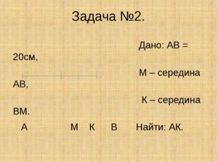 Задача №2. Дано: АВ = 20см, М – середина АВ, К – середина ВМ. А М К В Найти: