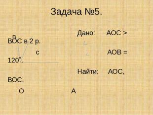 Задача №5. Дано: АОС > ВОС в 2 р. с АОВ = 120˚. Найти: АОС, ВОС. О А В
