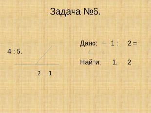 Задача №6. Дано: 1 : 2 = 4 : 5. Найти: 1, 2. 2 1