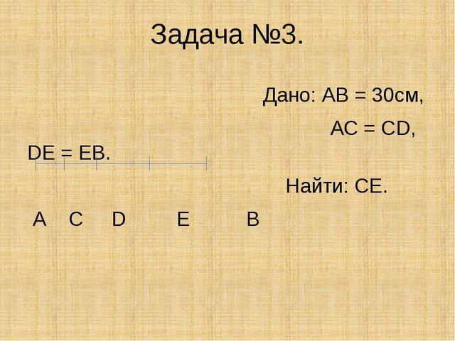 Задача №3. Дано: АВ = 30см, АС = СD, DЕ = ЕВ. Найти: СЕ. А С D Е В