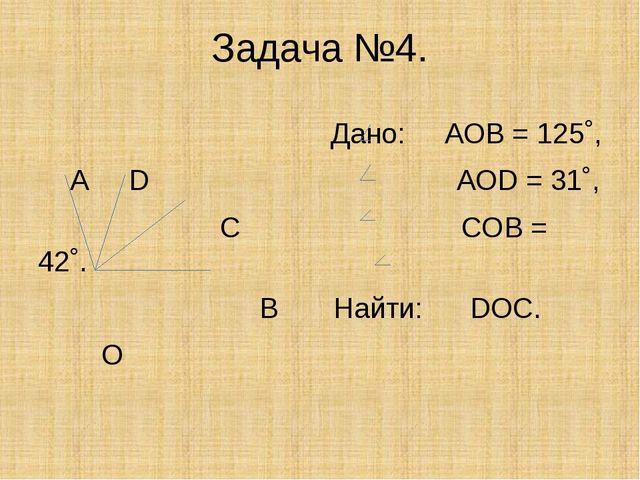 Задача №4. Дано: АОВ = 125˚, А D АОD = 31˚, С СОВ = 42˚. В Найти: DОС. О