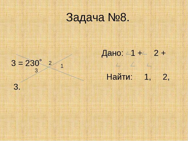 Задача №8. Дано: 1 + 2 + 3 = 230˚ Найти: 1, 2, 3. 2 3 1
