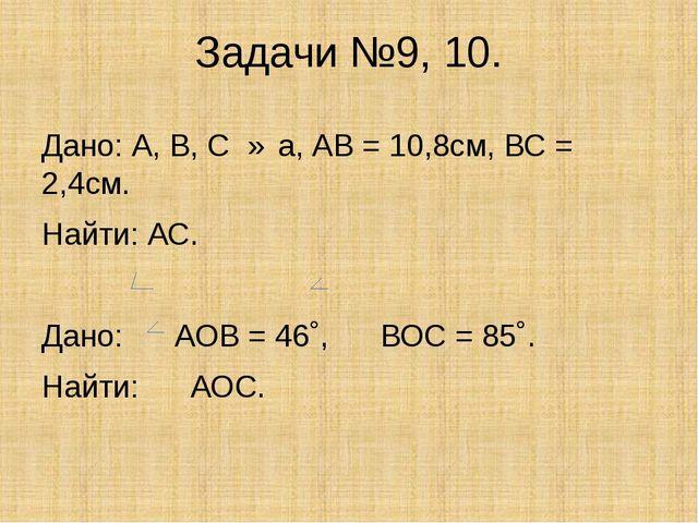 Задачи №9, 10. Дано: А, В, С ∈ а, АВ = 10,8см, ВС = 2,4см. Найти: АС. Дано: А...