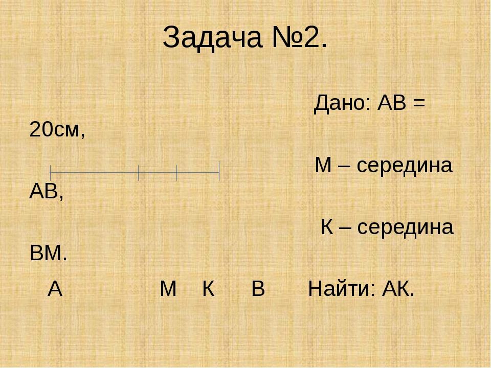 Задача №2. Дано: АВ = 20см, М – середина АВ, К – середина ВМ. А М К В Найти:...