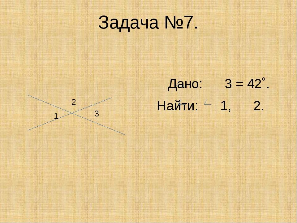 Задача №7. Дано: 3 = 42˚. Найти: 1, 2. 1 3 2
