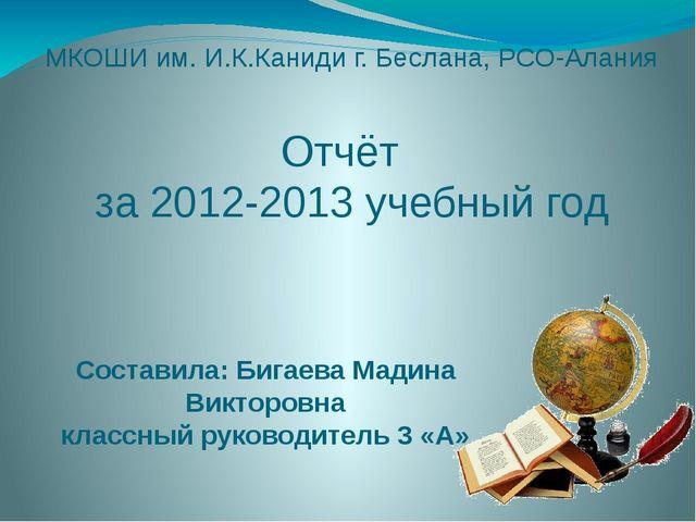 МКОШИ им. И.К.Каниди г. Беслана, РСО-Алания Отчёт за 2012-2013 учебный год Со...