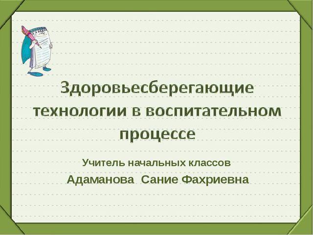 Учитель начальных классов Адаманова Сание Фахриевна