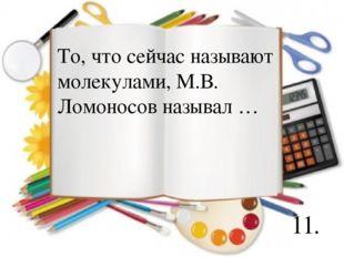11. То, что сейчас называют молекулами, М.В. Ломоносов называл …