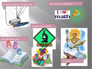 математика и физика химия и биология русский язык и литературf история англий
