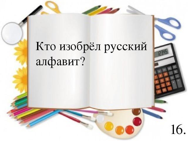 16. Кто изобрёл русский алфавит?