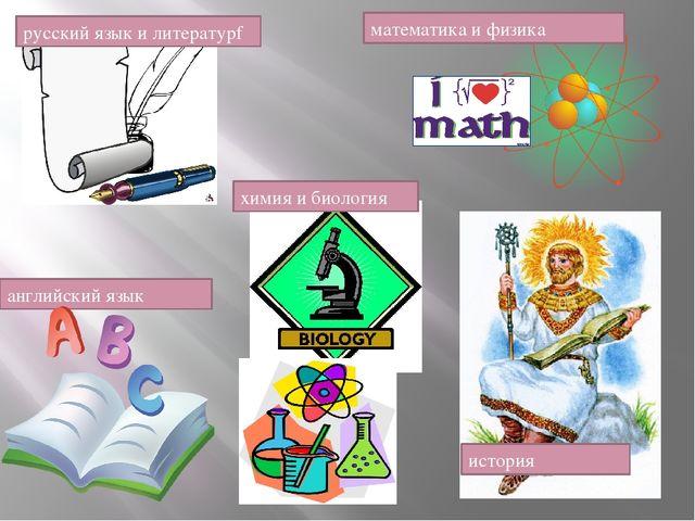 математика и физика химия и биология русский язык и литературf история англий...