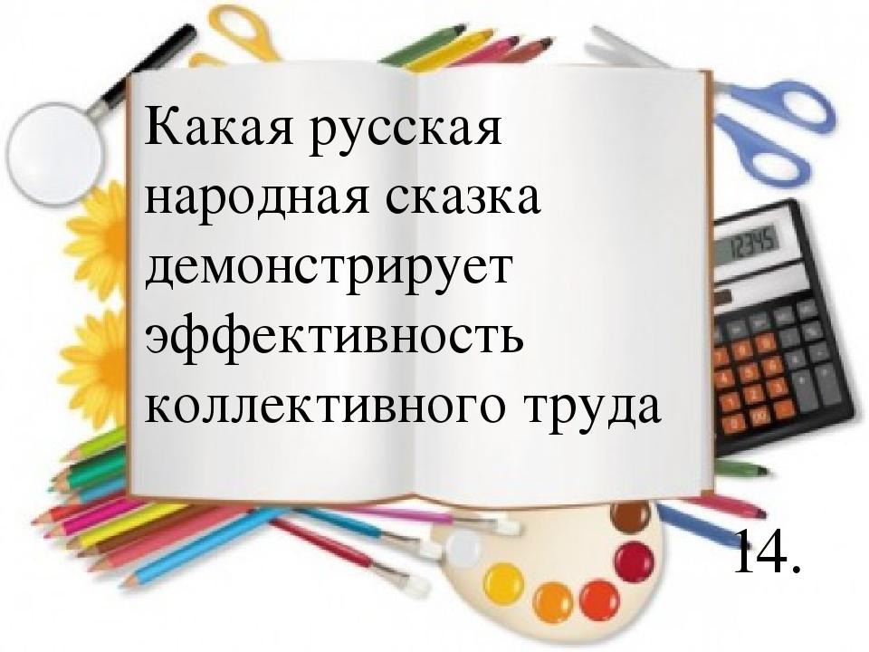 14. Какая русская народная сказка демонстрирует эффективность коллективного т...