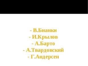 - В.Бианки - И.Крылов - А.Барто - А.Твардовский - Г.Андерсен