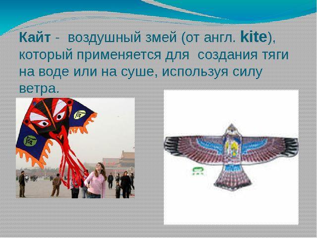 Кайт - воздушный змей (от англ. kite), который применяется для создания тяги...