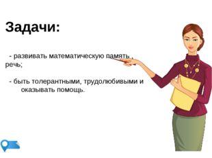 Задачи: - развивать математическую память , речь; - быть толерантными, трудол