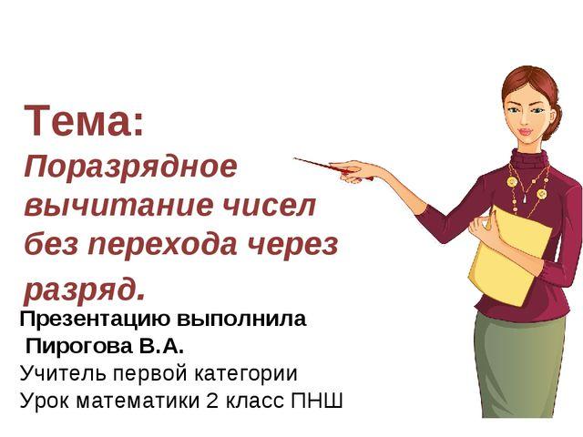 Презентацию выполнила Пирогова В.А. Учитель первой категории Урок математики...