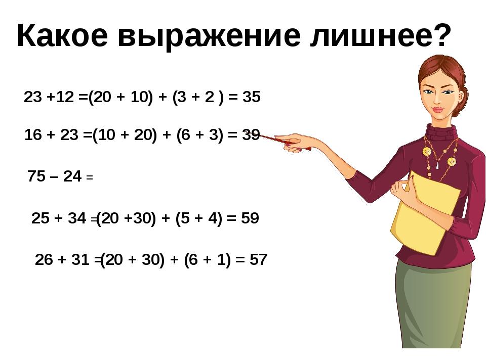 Какое выражение лишнее? 23 +12 = 16 + 23 = 25 + 34 = 26 + 31 = 75 – 24 = (20...