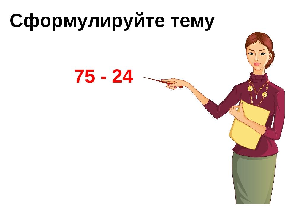 Сформулируйте тему 75 - 24