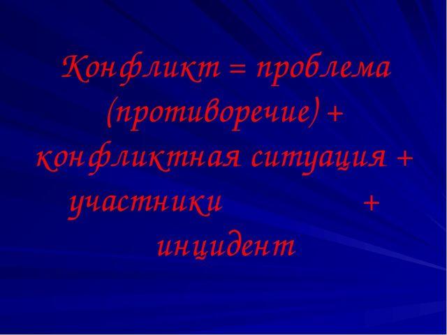 Конфликт = проблема (противоречие) + конфликтная ситуация + участники + инцид...