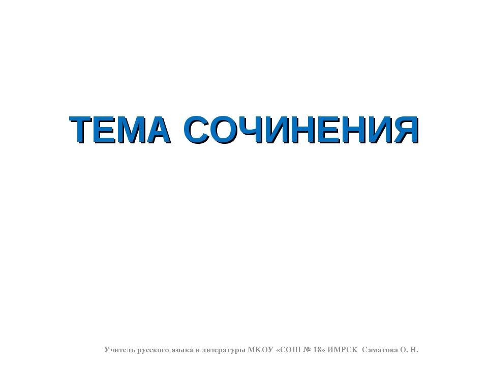 ТЕМА СОЧИНЕНИЯ Учитель русского языка и литературы МКОУ «СОШ № 18» ИМРСК Сама...