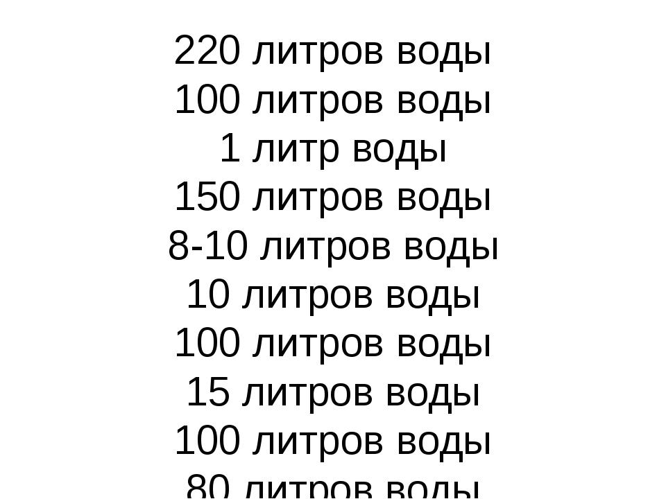 220 литров воды 100 литров воды 1 литр воды 150 литров воды 8-10 литров воды...