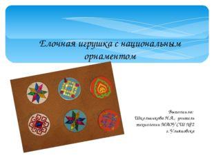 Елочная игрушка с национальным орнаментом Выполнила: Школьникова Н.А., учител