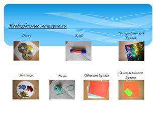 Необходимые материалы Диски Клей Голографическая бумага Пайетки Нить Цветная