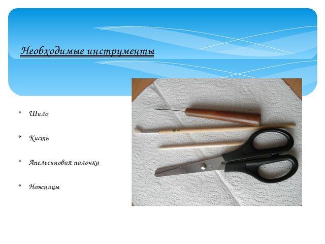 Необходимые инструменты Шило Кисть Апельсиновая палочка Ножницы