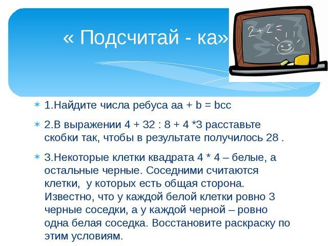 1.Найдите числа ребуса aa + b = bcc 2.В выражении 4 + 32 : 8 + 4 *3 расставьт...