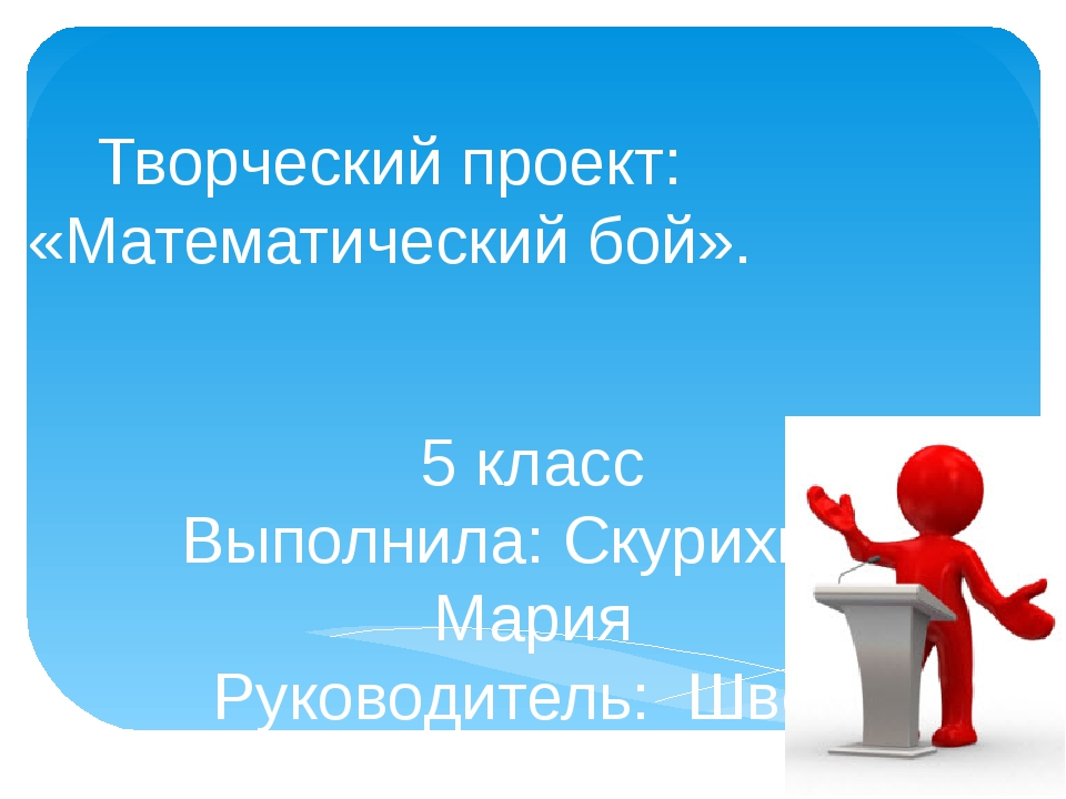Творческий проект: «Математический бой». 5 класс Выполнила: Скурихина Мария Р...