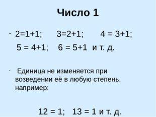 Число 1 2=1+1; 3=2+1; 4 = 3+1; 5 = 4+1; 6 = 5+1 и т. д. Единица не изменяется