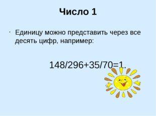 Число 1 Единицу можно представить через все десять цифр, например: 148/296+35