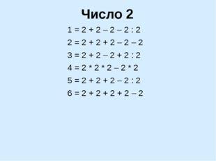 Число 2 1 = 2 + 2 – 2 – 2 : 2 2 = 2 + 2 + 2 – 2 – 2 3 = 2 + 2 – 2 + 2 : 2 4 =