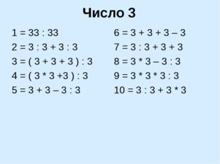 Число 3 1 = 33 : 33 2 = 3 : 3 + 3 : 3 3 = ( 3 + 3 + 3 ) : 3 4 = ( 3 * 3 +3 )