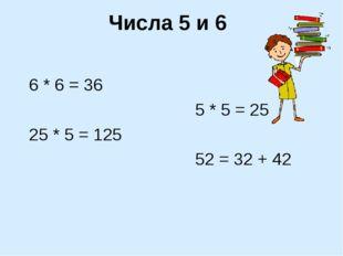 Числа 5 и 6 6 * 6 = 36 5 * 5 = 25 25 * 5 = 125 52 = 32 + 42