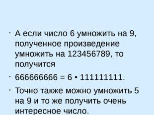 А если число 6 умножить на 9, полученное произведение умножить на 123456789,