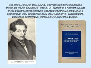 Вся жизнь Николая Ивановича Лобачевского была посвящена служению науке, служе