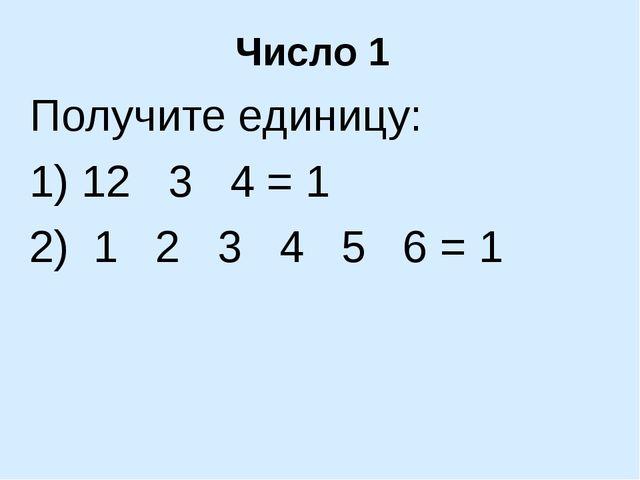 Число 1 Получите единицу: 1) 12 3 4 = 1 2) 1 2 3 4 5 6 = 1