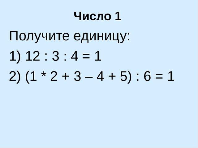 Число 1 Получите единицу: 1) 12 : 3 : 4 = 1 2) (1 * 2 + 3 – 4 + 5) : 6 = 1