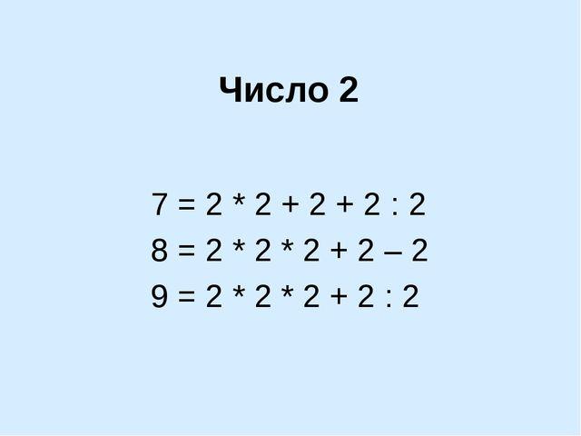 7 = 2 * 2 + 2 + 2 : 2 8 = 2 * 2 * 2 + 2 – 2 9 = 2 * 2 * 2 + 2 : 2 Число 2