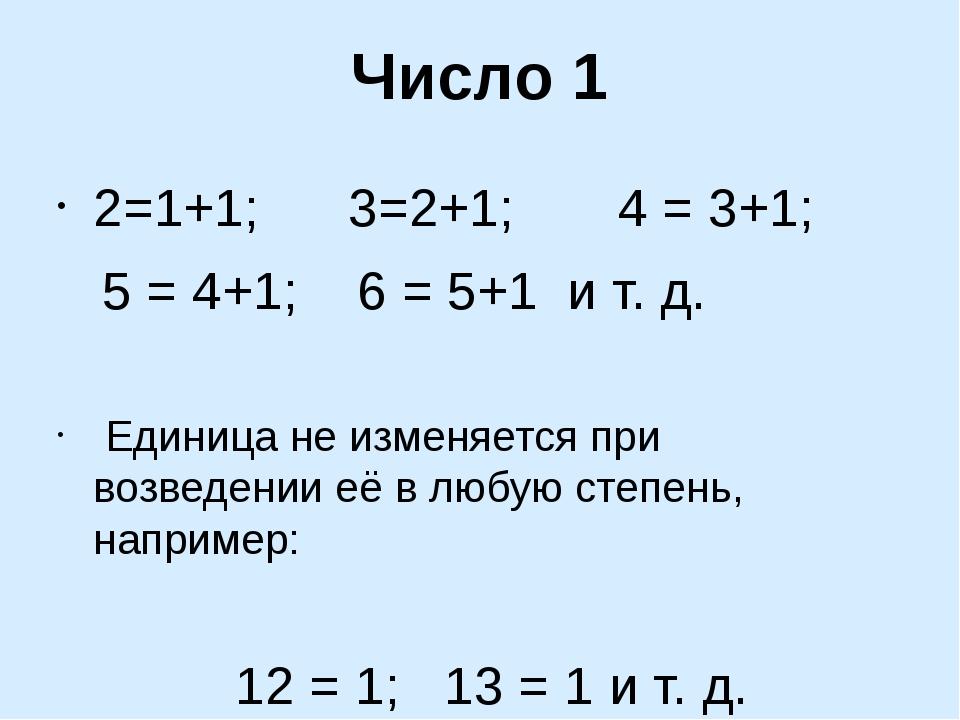 Число 1 2=1+1; 3=2+1; 4 = 3+1; 5 = 4+1; 6 = 5+1 и т. д. Единица не изменяется...