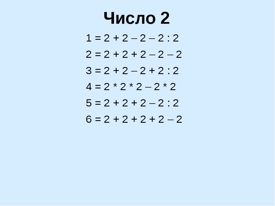 Число 2 1 = 2 + 2 – 2 – 2 : 2 2 = 2 + 2 + 2 – 2 – 2 3 = 2 + 2 – 2 + 2 : 2 4 =...