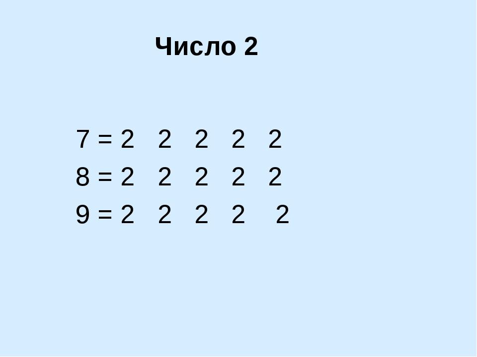 7 = 2 2 2 2 2 8 = 2 2 2 2 2 9 = 2 2 2 2 2 Число 2